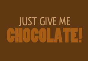 Just Give Me Chocolate!
